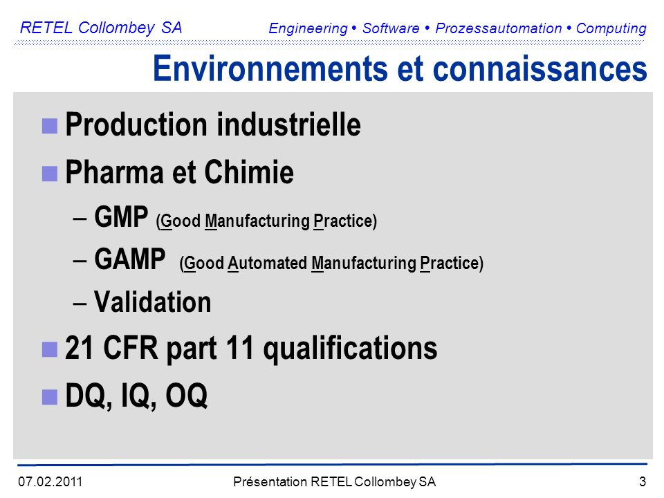 RETEL Collombey SA Engineering Software Prozessautomation Computing 07.02.2011Présentation RETEL Collombey SA3 Environnements et connaissances Production industrielle Pharma et Chimie – GMP (Good Manufacturing Practice) – GAMP (Good Automated Manufacturing Practice) – Validation 21 CFR part 11 qualifications DQ, IQ, OQ