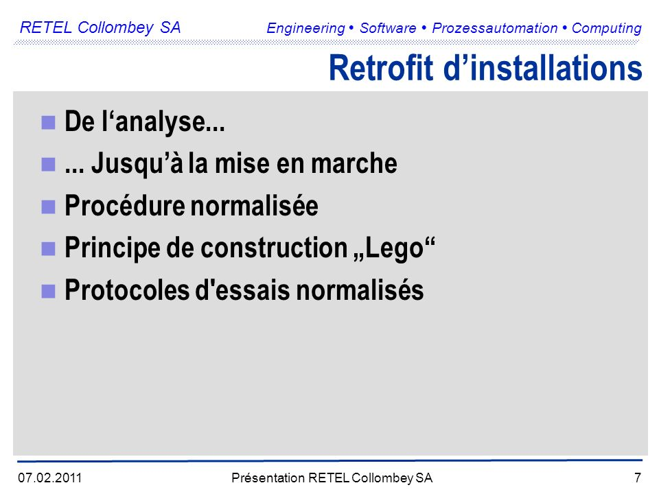 RETEL Collombey SA Engineering Software Prozessautomation Computing 07.02.2011Présentation RETEL Collombey SA7 Retrofit dinstallations De lanalyse......
