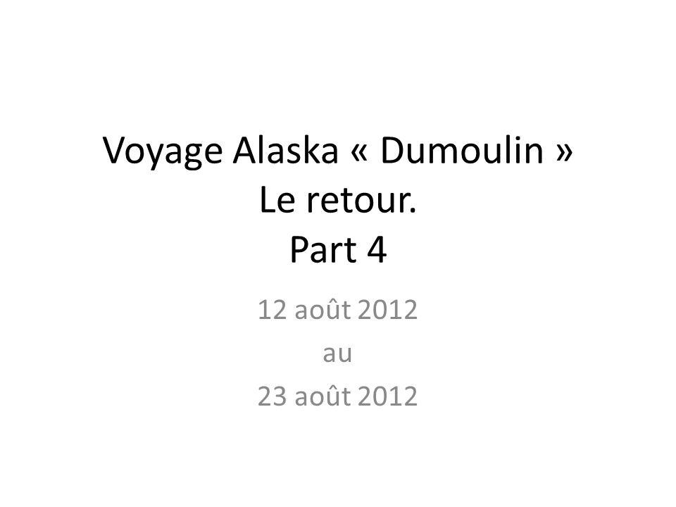 Voyage Alaska « Dumoulin » Le retour. Part 4 12 août 2012 au 23 août 2012