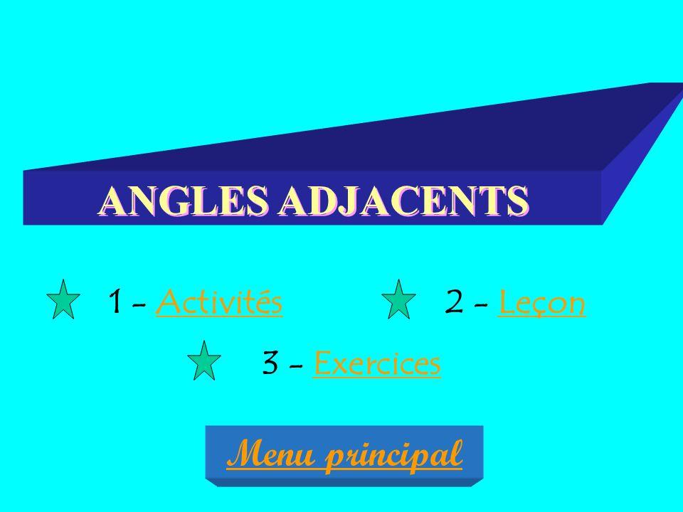 ANGLES ADJACENTS 1 - ActivitésActivités2 - LeçonLeçon 3 - ExercicesExercices Menu principal