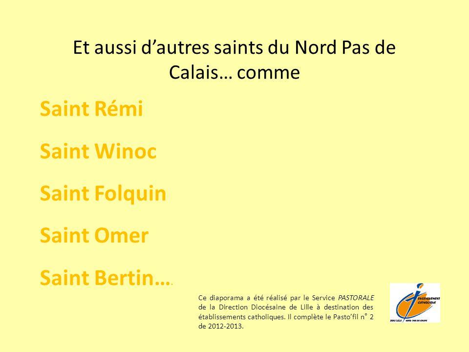 Et aussi dautres saints du Nord Pas de Calais… comme Saint Rémi Saint Winoc Saint Folquin Saint Omer Saint Bertin…. Ce diaporama a été réalisé par le