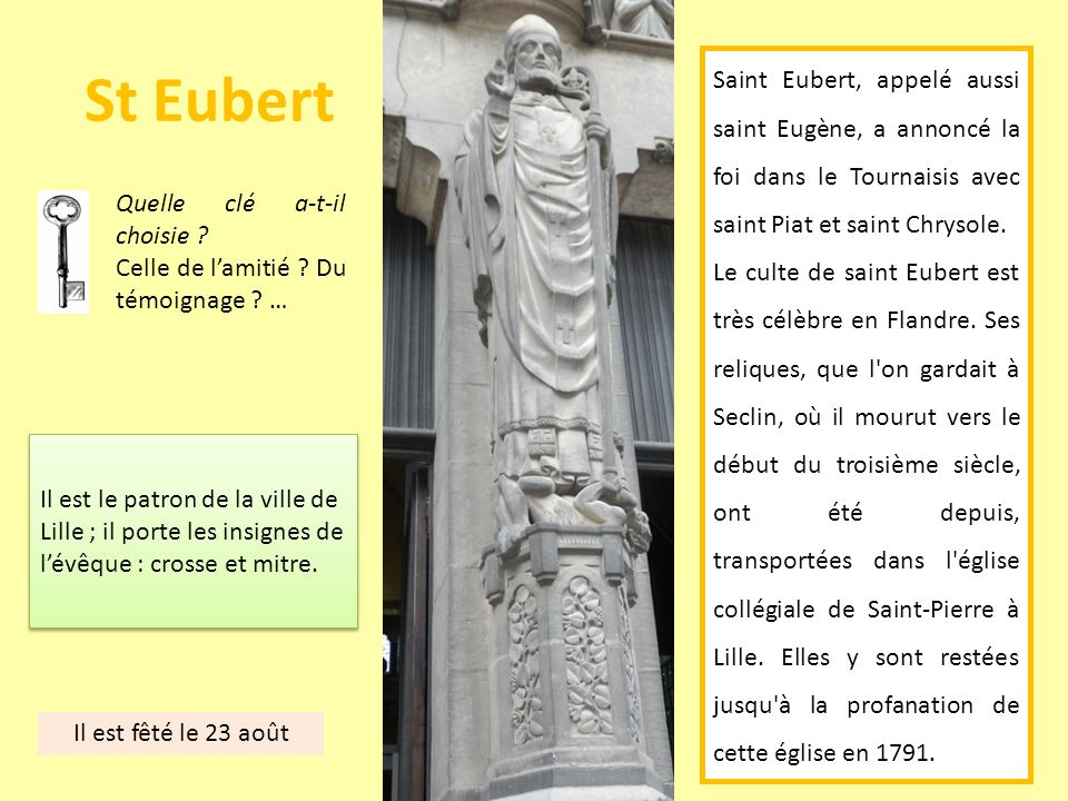 St Eubert Saint Eubert, appelé aussi saint Eugène, a annoncé la foi dans le Tournaisis avec saint Piat et saint Chrysole. Le culte de saint Eubert est