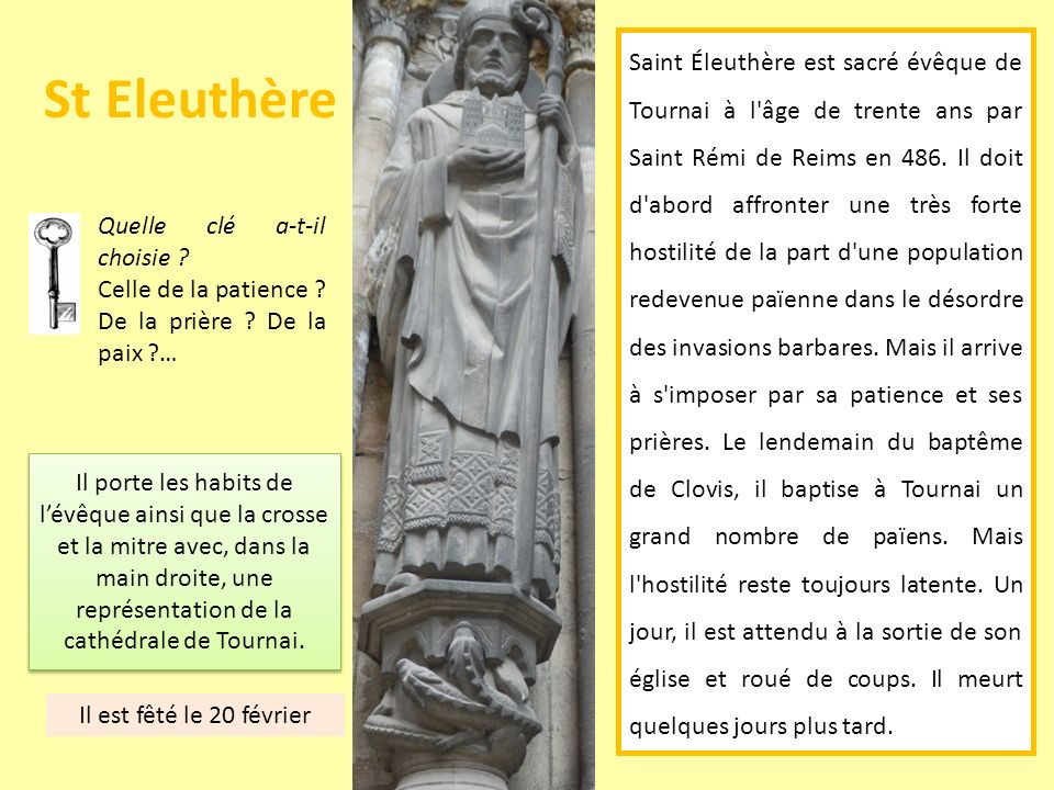 St Eleuthère Quelle clé a-t-il choisie ? Celle de la patience ? De la prière ? De la paix ?… Saint Éleuthère est sacré évêque de Tournai à l'âge de tr