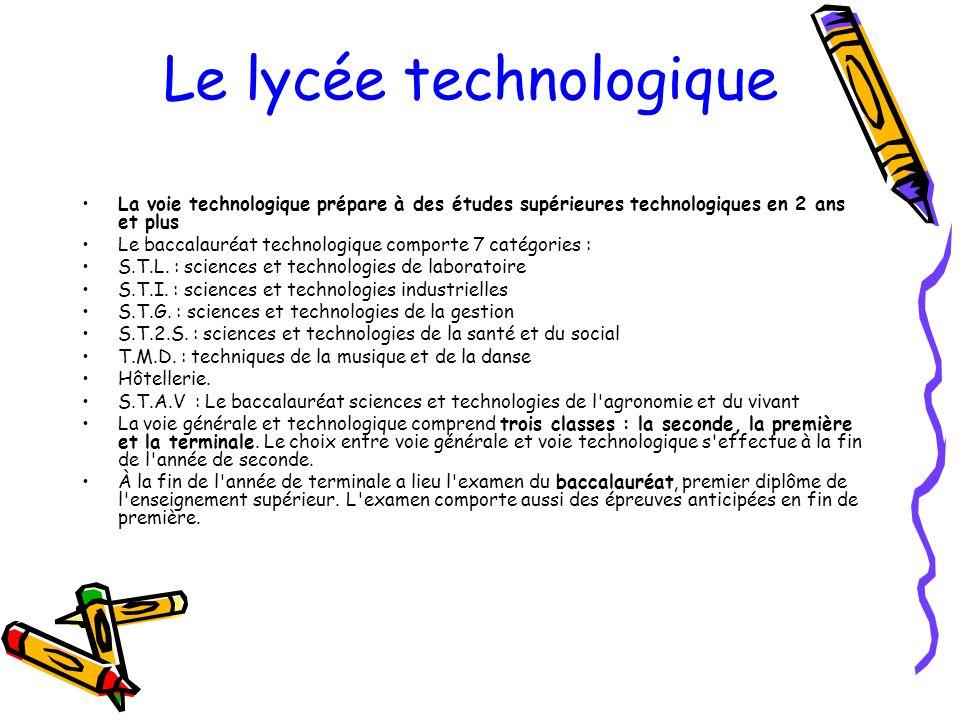 Le lycée technologique La voie technologique prépare à des études supérieures technologiques en 2 ans et plus Le baccalauréat technologique comporte 7 catégories : S.T.L.