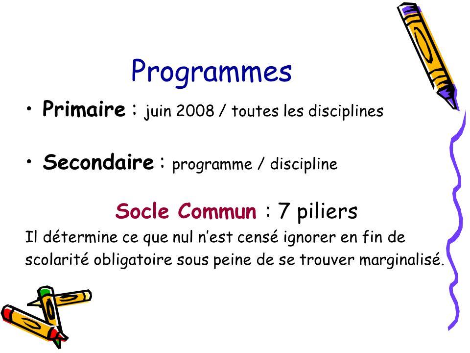 Programmes Primaire : juin 2008 / toutes les disciplines Secondaire : programme / discipline Socle Commun : 7 piliers Il détermine ce que nul nest censé ignorer en fin de scolarité obligatoire sous peine de se trouver marginalisé.