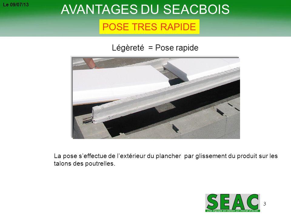 3 AVANTAGES DU SEACBOIS POSE TRES RAPIDE La pose seffectue de lextérieur du plancher par glissement du produit sur les talons des poutrelles. Légèreté