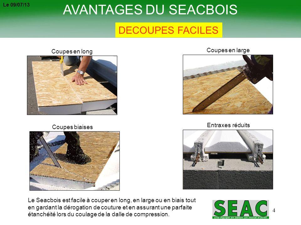 4 AVANTAGES DU SEACBOIS DECOUPES FACILES Coupes en long Coupes en large Coupes biaises Entraxes réduits Le Seacbois est facile à couper en long, en la