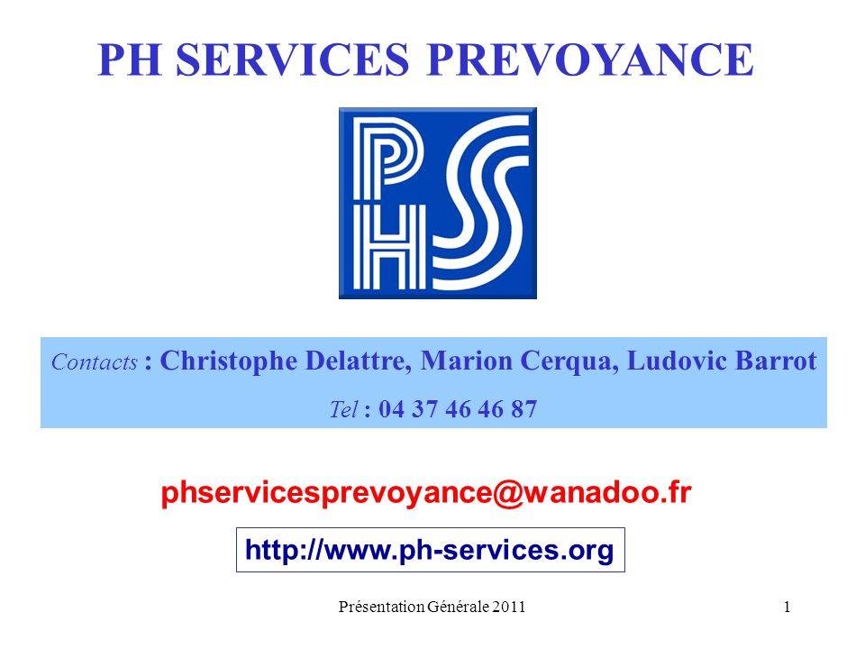 Présentation Générale 20111 PH SERVICES PREVOYANCE Contacts : Christophe Delattre, Marion Cerqua, Ludovic Barrot Tel : 04 37 46 46 87 phservicesprevoyance@wanadoo.fr http://www.ph-services.org