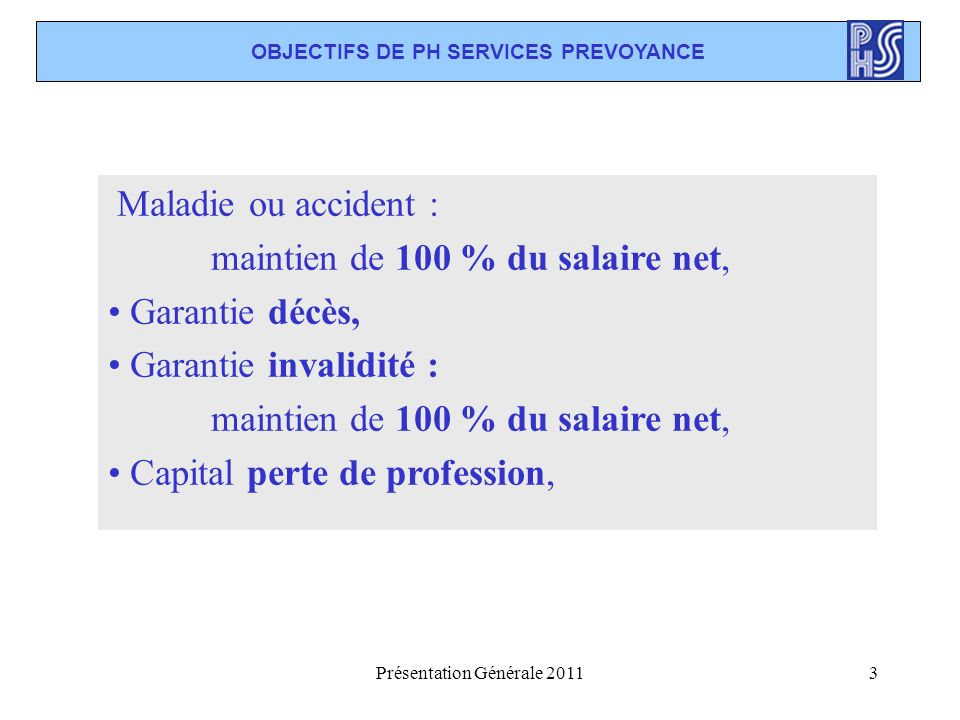 Présentation Générale 20113 OBJECTIFS DE PH SERVICES PREVOYANCE Maladie ou accident : maintien de 100 % du salaire net, Garantie décès, Garantie inval