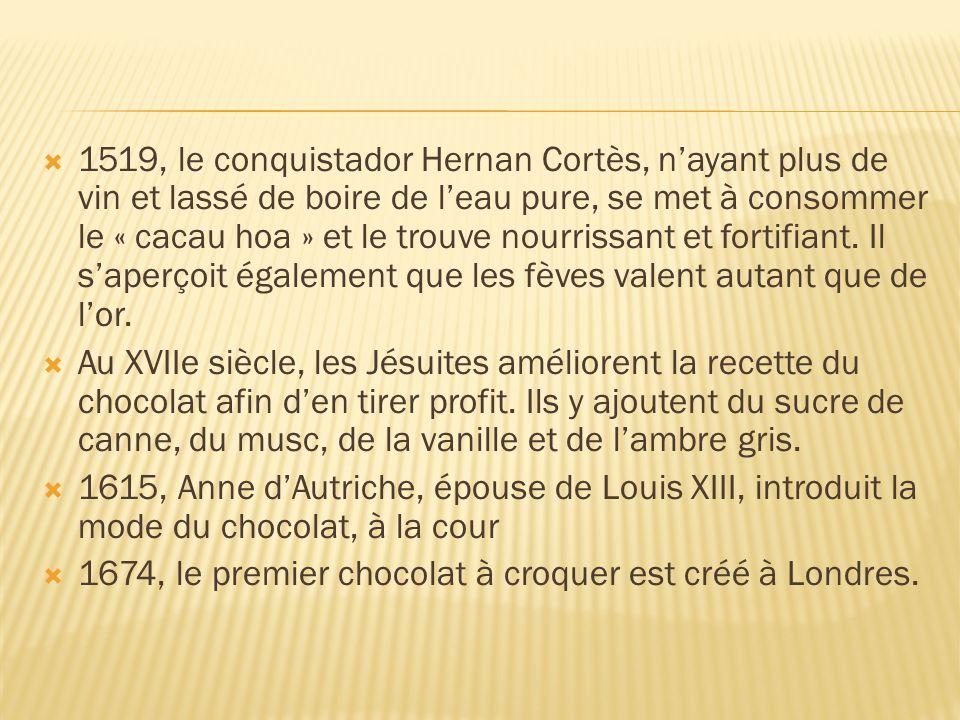 1519, le conquistador Hernan Cortès, nayant plus de vin et lassé de boire de leau pure, se met à consommer le « cacau hoa » et le trouve nourrissant e
