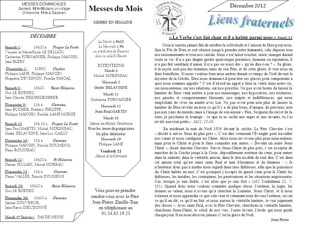 Vous pouvez prendre rendez-vous avec le Père Jean-Pierre Zimille-Tran en téléphonant au 01.34.83.19.23 MESSES EN SEMAINE Le Mardi à 9h30 Le Mercredi à 9h au presbytère de Gazeran dans la salle St Benoît INTENTIONS Mardi 4 Michel MORISSEAU Mercredi 5 Gisèle DELAVIGNE Mardi 11 Catherine FORNASSIER Mercredi 12 Jean-Paul MARTIN Mardi 18 Messe au Relais Tendresse Pour les âmes du purgatoires les plus délaissées Mercredi 19 Philippe LAMÉ Vendredi 21 Messe à la Cerisaie Décembre 2012 « Le Verbe sest fait chair et il a habité parmi nous » Jean1,14 Nous naurons jamais fini de méditer la sollicitude et lamour de Dieu pour nous.