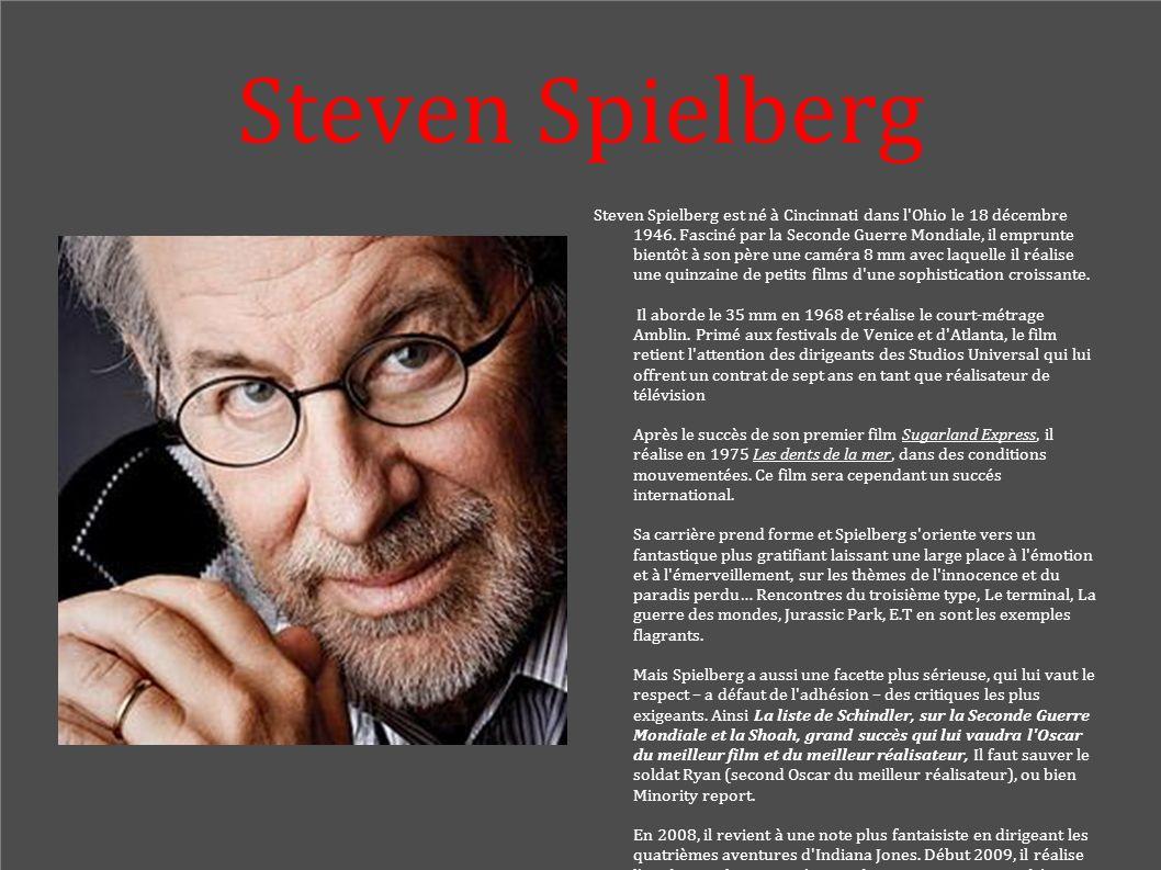 Steven Spielberg Steven Spielberg est né à Cincinnati dans l'Ohio le 18 décembre 1946. Fasciné par la Seconde Guerre Mondiale, il emprunte bientôt à s