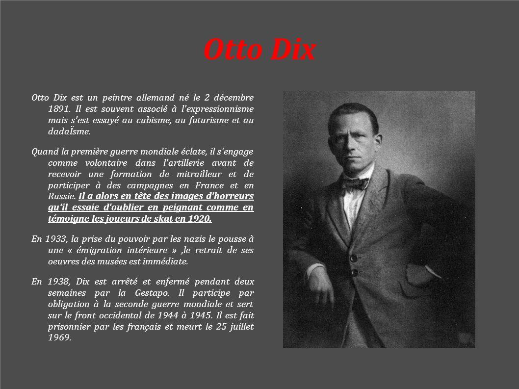 Otto Dix Otto Dix est un peintre allemand né le 2 décembre 1891. Il est souvent associé à l'expressionnisme mais s'est essayé au cubisme, au futurisme