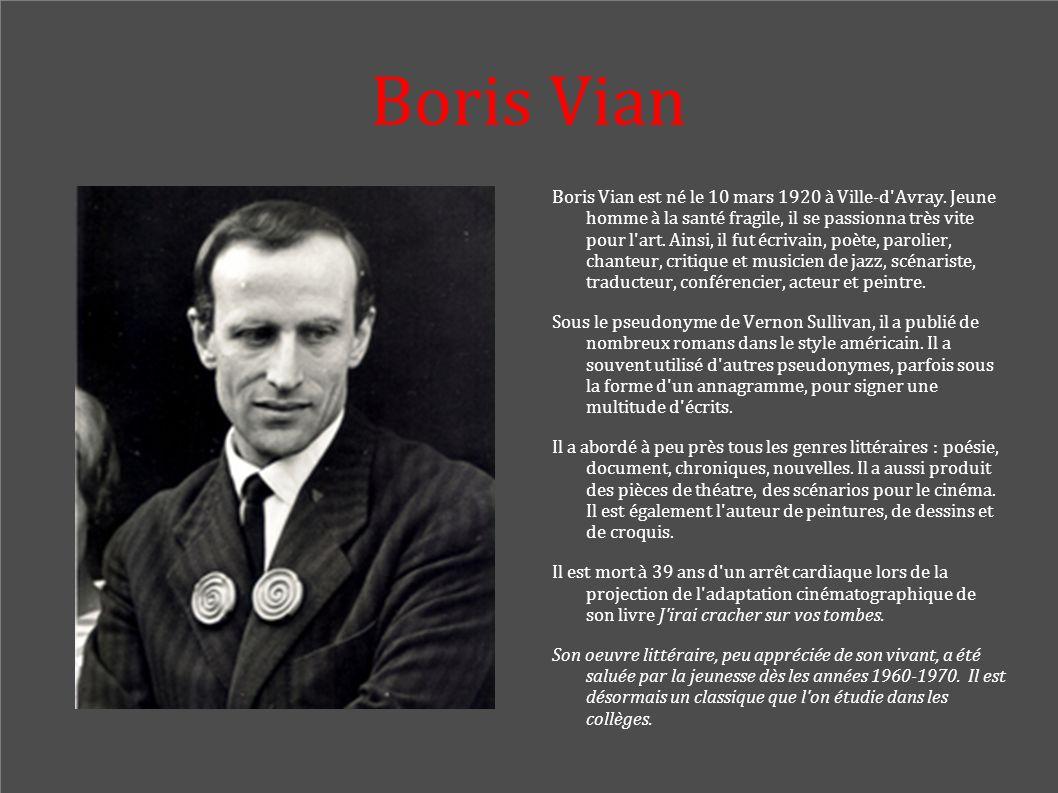 Boris Vian Boris Vian est né le 10 mars 1920 à Ville-d'Avray. Jeune homme à la santé fragile, il se passionna très vite pour l'art. Ainsi, il fut écri