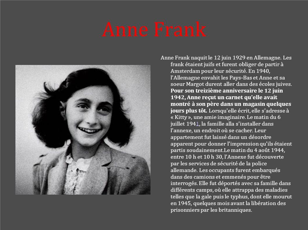Anne Frank Anne Frank naquit le 12 juin 1929 en Allemagne. Les frank étaient juifs et furent obliger de partir à Amsterdam pour leur sécurité. En 1940