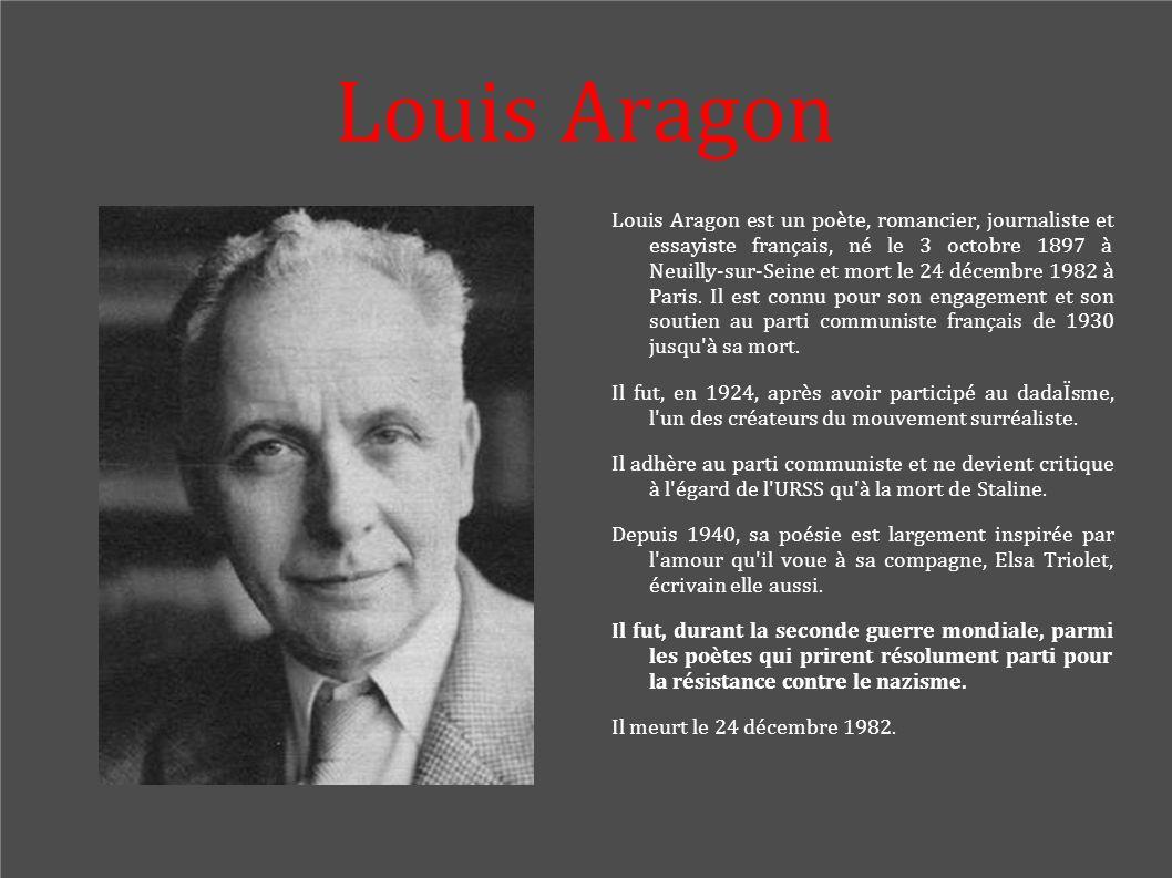 Louis Aragon Louis Aragon est un poète, romancier, journaliste et essayiste français, né le 3 octobre 1897 à Neuilly-sur-Seine et mort le 24 décembre