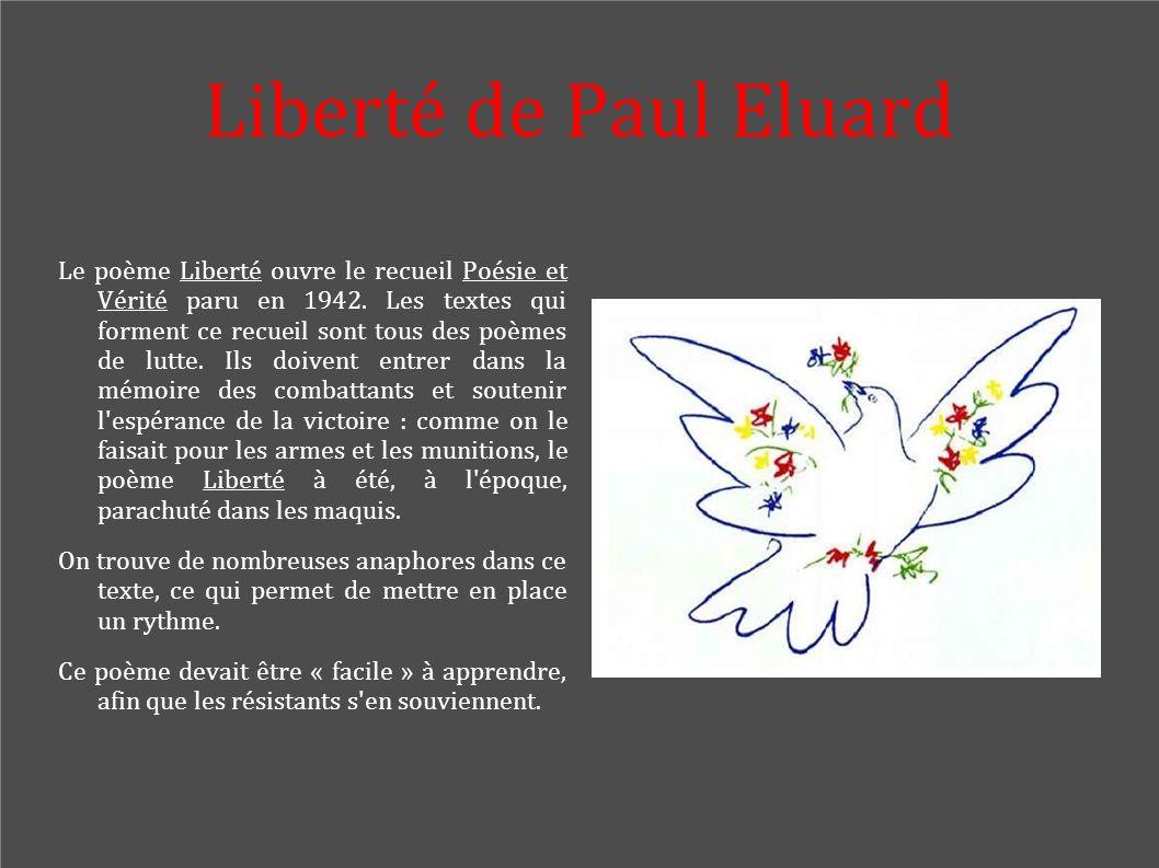 Liberté de Paul Eluard Le poème Liberté ouvre le recueil Poésie et Vérité paru en 1942. Les textes qui forment ce recueil sont tous des poèmes de lutt