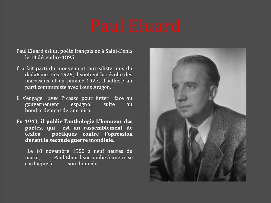 Paul Eluard Paul Eluard est un poète français né à Saint-Denis le 14 décembre 1895. Il a fait parti du mouvement surréaliste puis du dadaÏsme. Dès 192