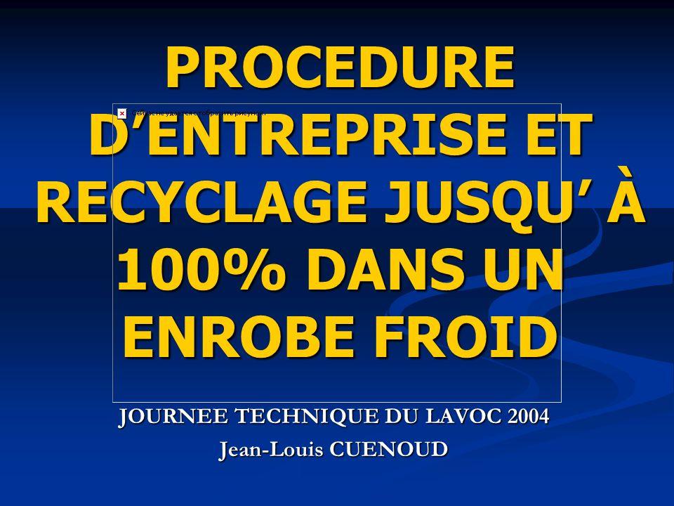 PROCEDURE DENTREPRISE ET RECYCLAGE JUSQU À 100% DANS UN ENROBE FROID JOURNEE TECHNIQUE DU LAVOC 2004 Jean-Louis CUENOUD