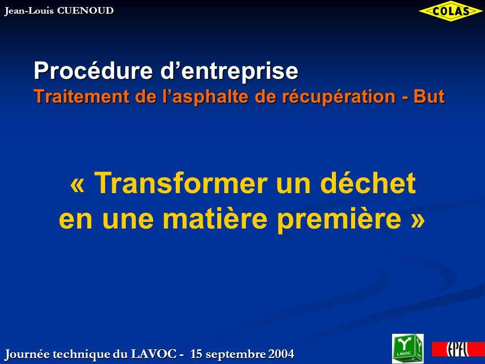 Journée technique du LAVOC - 15 septembre 2004 Jean-Louis CUENOUD Procédure dentreprise Traitement de lasphalte de récupération - But « Transformer un déchet en une matière première »