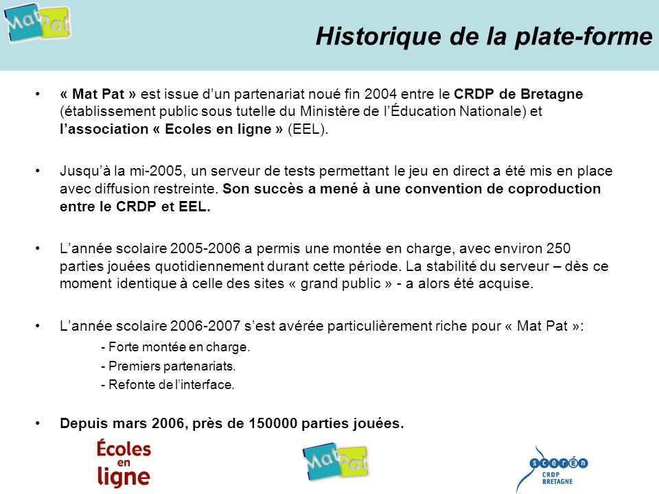 Historique de la plate-forme « Mat Pat » est issue dun partenariat noué fin 2004 entre le CRDP de Bretagne (établissement public sous tutelle du Ministère de lÉducation Nationale) et lassociation « Ecoles en ligne » (EEL).