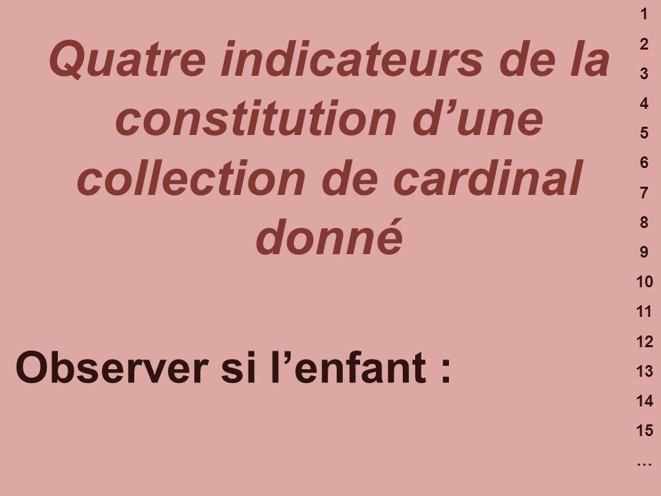 1 2 3 4 5 6 7 8 9 10 11 12 13 14 15 … Quatre indicateurs de la constitution dune collection de cardinal donné Observer si lenfant :