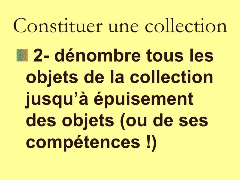 2- dénombre tous les objets de la collection jusquà épuisement des objets (ou de ses compétences !) Constituer une collection