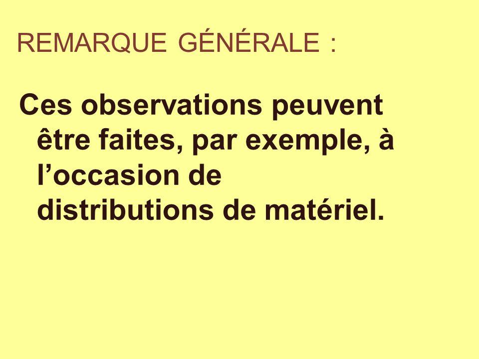 REMARQUE GÉNÉRALE : Ces observations peuvent être faites, par exemple, à loccasion de distributions de matériel.