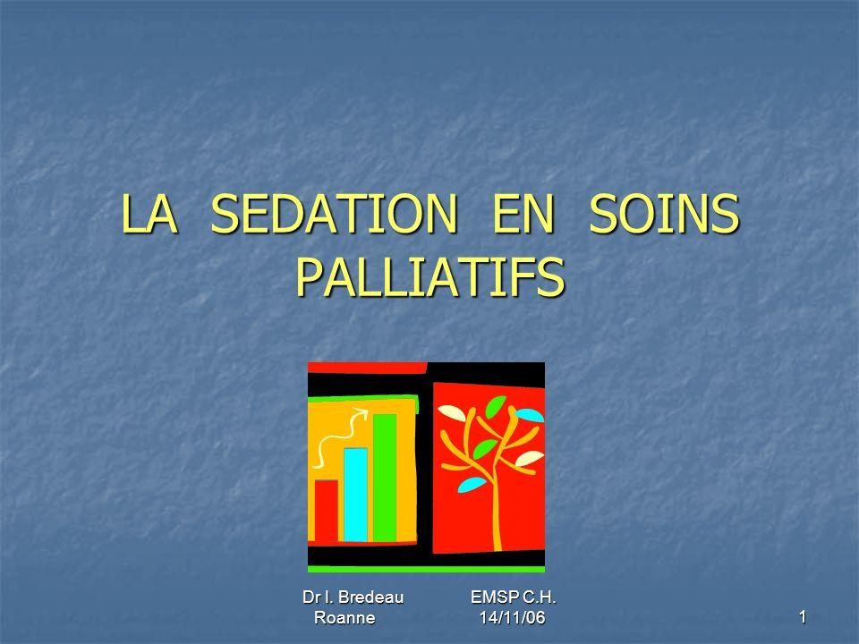 Dr I. Bredeau EMSP C.H. Roanne 14/11/06 1 LA SEDATION EN SOINS PALLIATIFS