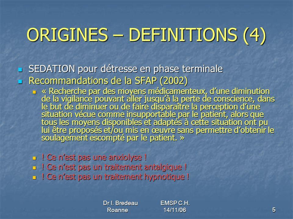 Dr I. Bredeau EMSP C.H. Roanne 14/11/065 ORIGINES – DEFINITIONS (4) SEDATION pour détresse en phase terminale SEDATION pour détresse en phase terminal