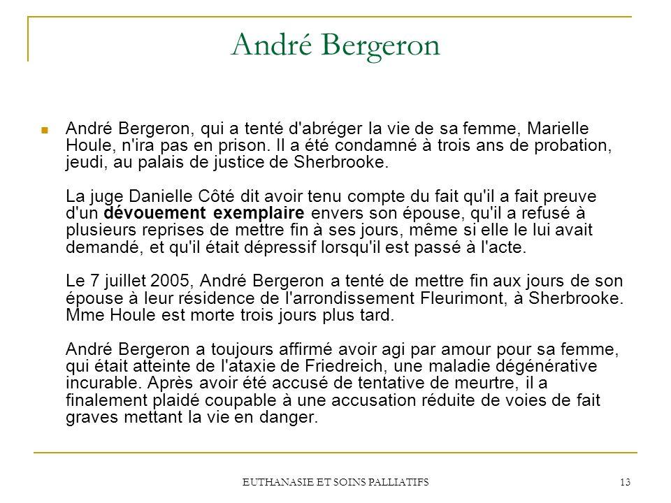 EUTHANASIE ET SOINS PALLIATIFS 13 André Bergeron André Bergeron, qui a tenté d'abréger la vie de sa femme, Marielle Houle, n'ira pas en prison. Il a é