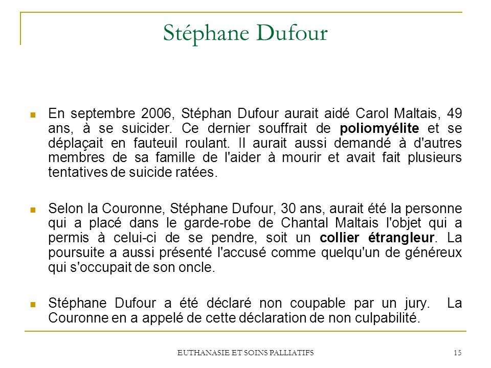 EUTHANASIE ET SOINS PALLIATIFS 15 Stéphane Dufour En septembre 2006, Stéphan Dufour aurait aidé Carol Maltais, 49 ans, à se suicider. Ce dernier souff