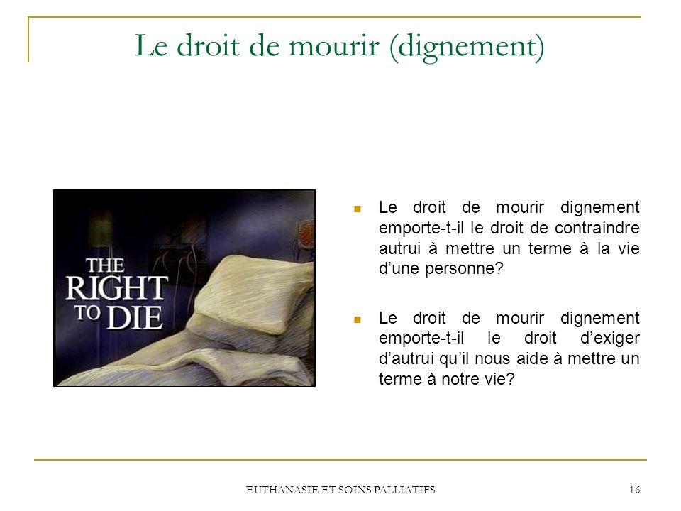 EUTHANASIE ET SOINS PALLIATIFS 16 Le droit de mourir (dignement) Le droit de mourir dignement emporte-t-il le droit de contraindre autrui à mettre un