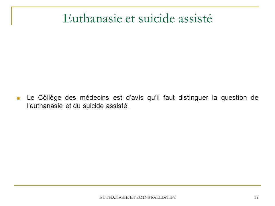 EUTHANASIE ET SOINS PALLIATIFS 19 Euthanasie et suicide assisté Le Còllège des médecins est davis quil faut distinguer la question de leuthanasie et d
