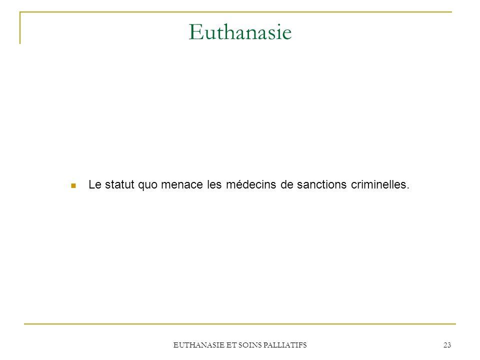 EUTHANASIE ET SOINS PALLIATIFS 23 Euthanasie Le statut quo menace les médecins de sanctions criminelles.
