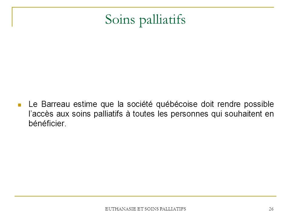 EUTHANASIE ET SOINS PALLIATIFS 26 Soins palliatifs Le Barreau estime que la société québécoise doit rendre possible laccès aux soins palliatifs à tout