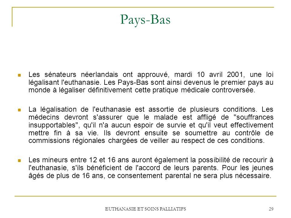EUTHANASIE ET SOINS PALLIATIFS 29 Pays-Bas Les sénateurs néerlandais ont approuvé, mardi 10 avril 2001, une loi légalisant l'euthanasie. Les Pays-Bas