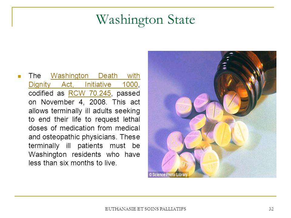 EUTHANASIE ET SOINS PALLIATIFS 32 Washington State The Washington Death with Dignity Act, Initiative 1000, codified as RCW 70.245, passed on November