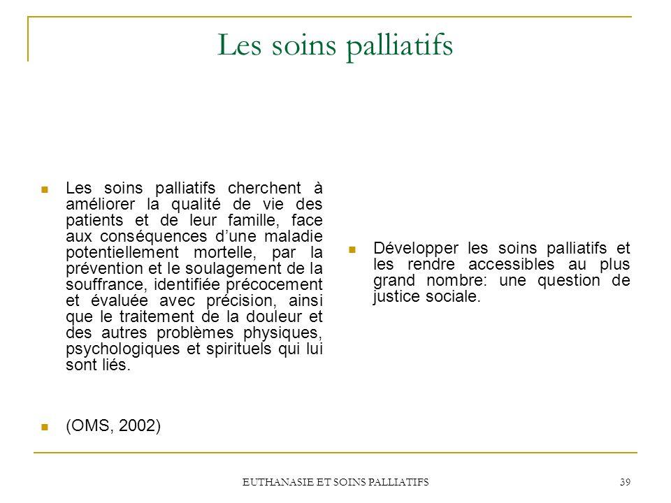 EUTHANASIE ET SOINS PALLIATIFS 39 Les soins palliatifs Les soins palliatifs cherchent à améliorer la qualité de vie des patients et de leur famille, f