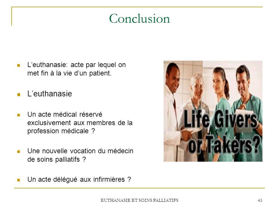EUTHANASIE ET SOINS PALLIATIFS 43 Conclusion Leuthanasie: acte par lequel on met fin à la vie dun patient. Leuthanasie Un acte médical réservé exclusi
