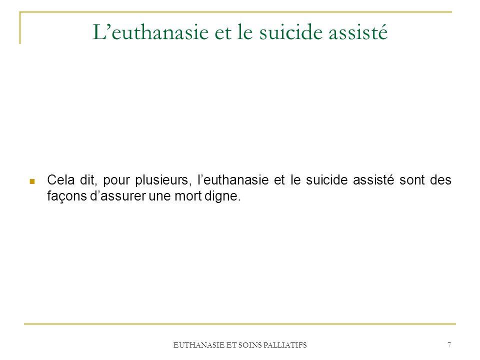 EUTHANASIE ET SOINS PALLIATIFS 7 Leuthanasie et le suicide assisté Cela dit, pour plusieurs, leuthanasie et le suicide assisté sont des façons dassure