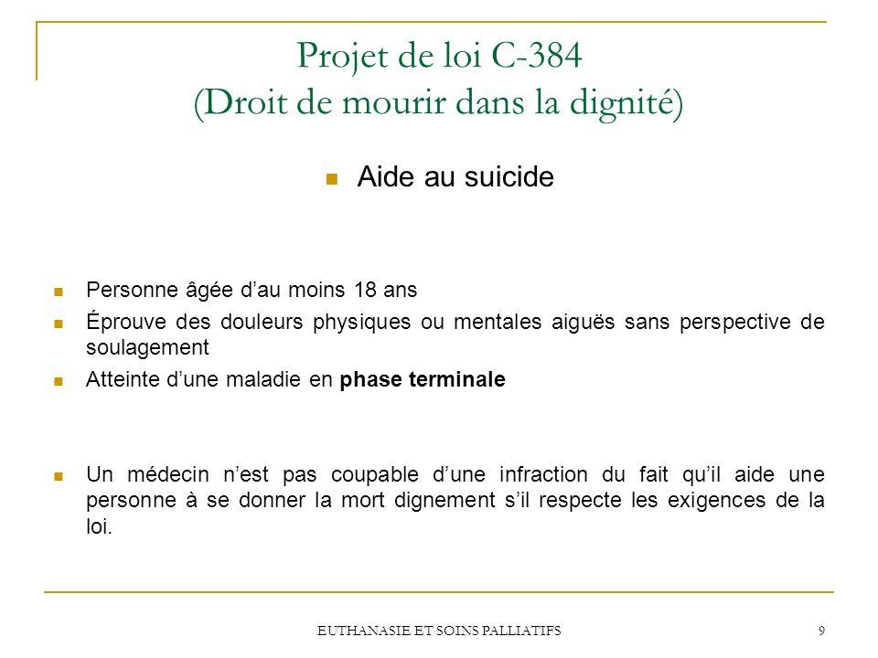EUTHANASIE ET SOINS PALLIATIFS 9 Projet de loi C-384 (Droit de mourir dans la dignité) Aide au suicide Personne âgée dau moins 18 ans Éprouve des doul