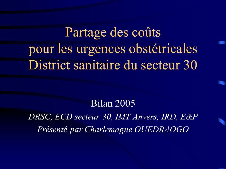 Partage des coûts pour les urgences obstétricales District sanitaire du secteur 30 Bilan 2005 DRSC, ECD secteur 30, IMT Anvers, IRD, E&P Présenté par