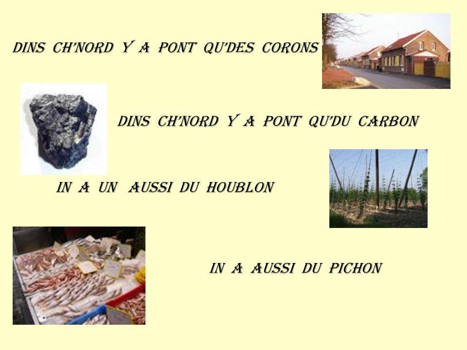Dins chnord y a pont qudes corons Dins chnord y a pont qudu carbon In a un aussi du houblon In a aussi du pichon