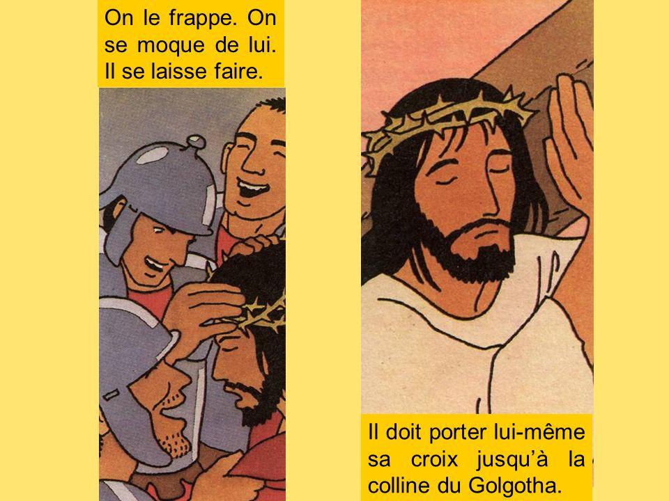 On le frappe. On se moque de lui. Il se laisse faire. Il doit porter lui-même sa croix jusquà la colline du Golgotha.