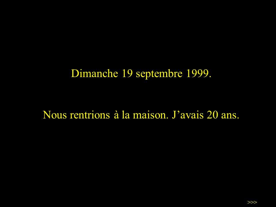 Dimanche 19 septembre 1999. Nous rentrions à la maison. Javais 20 ans. >>>