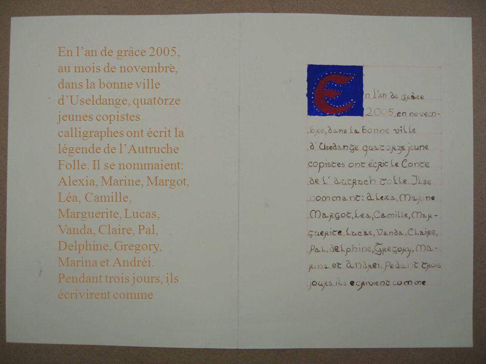 En lan de grâce 2005, au mois de novembre, dans la bonne ville dUseldange, quatorze jeunes copistes calligraphes ont écrit la légende de lAutruche Fol