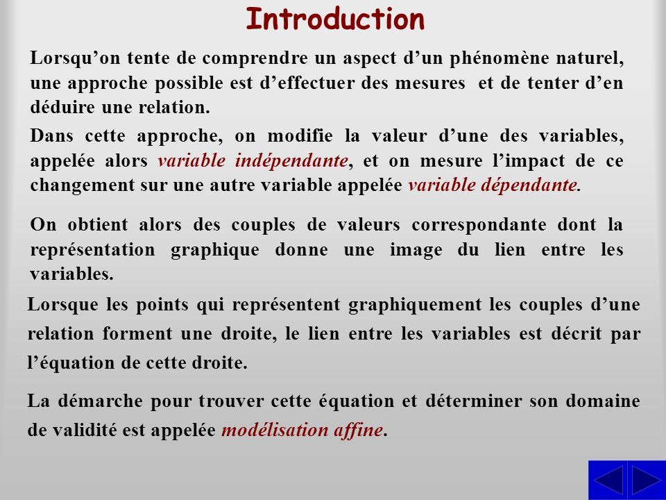 Introduction Lorsquon tente de comprendre un aspect dun phénomène naturel, une approche possible est deffectuer des mesures et de tenter den déduire une relation.