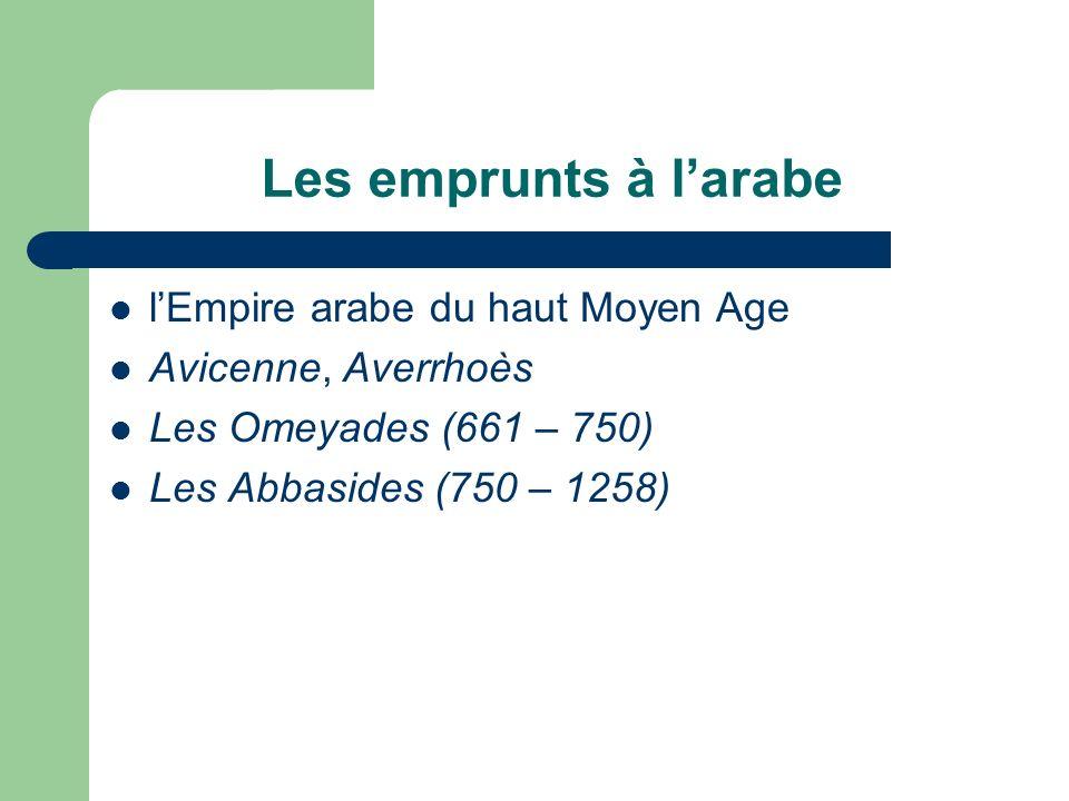Les emprunts à larabe lEmpire arabe du haut Moyen Age Avicenne, Averrhoès Les Omeyades (661 – 750) Les Abbasides (750 – 1258)