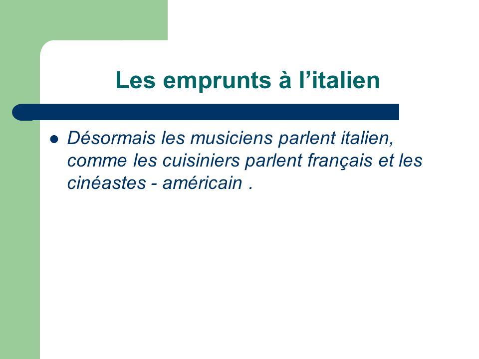 Les emprunts à litalien Désormais les musiciens parlent italien, comme les cuisiniers parlent français et les cinéastes - américain.